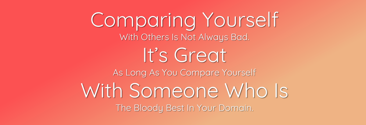 Comparing Yourself With Someone Is Not A Bad Thing, As Long As You Compare Yourself With The Bloody Best!