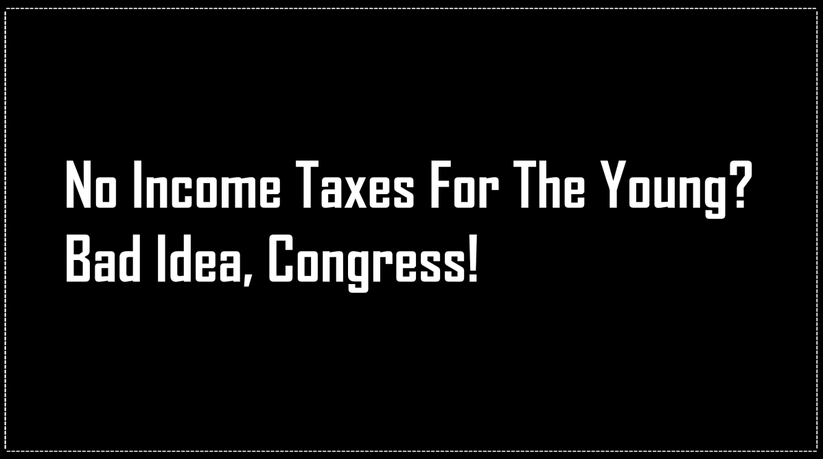 Opinion-16: Why Congress Thinking of No Income Tax For People Younger Than 35 is a Bad Idea.